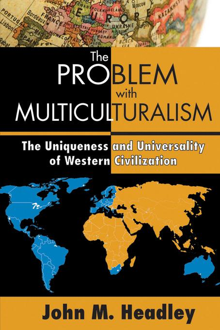 The Problem with Multiculturalism: The Uniqueness and Universality of Western Civilization EB9781412847155