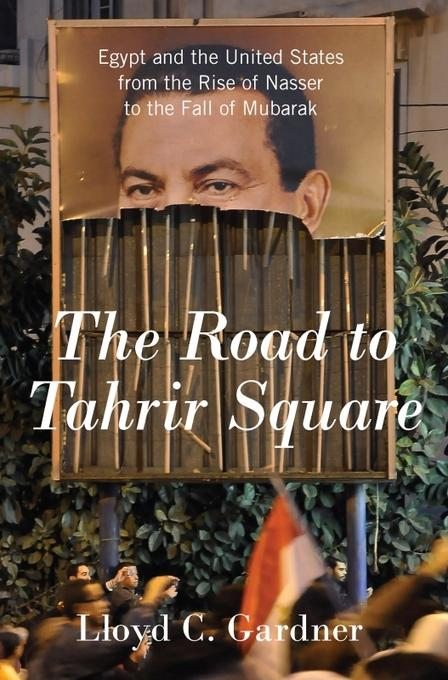 The Road to Tahrir Square: Egypt and the United States from the Rise of Nasser to the Fall of Mubarak EB9781595587510