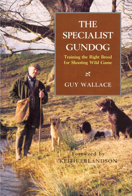 The SPECIALIST GUNDOG: TRAINING THE RIGHT BREED FOR SHOOTING WILD GAME EB9781846891564