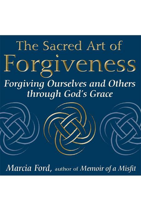 The Sacred Art of Forgiveness: Forgiving Ourselves and Others through God's Grace EB9781594734182