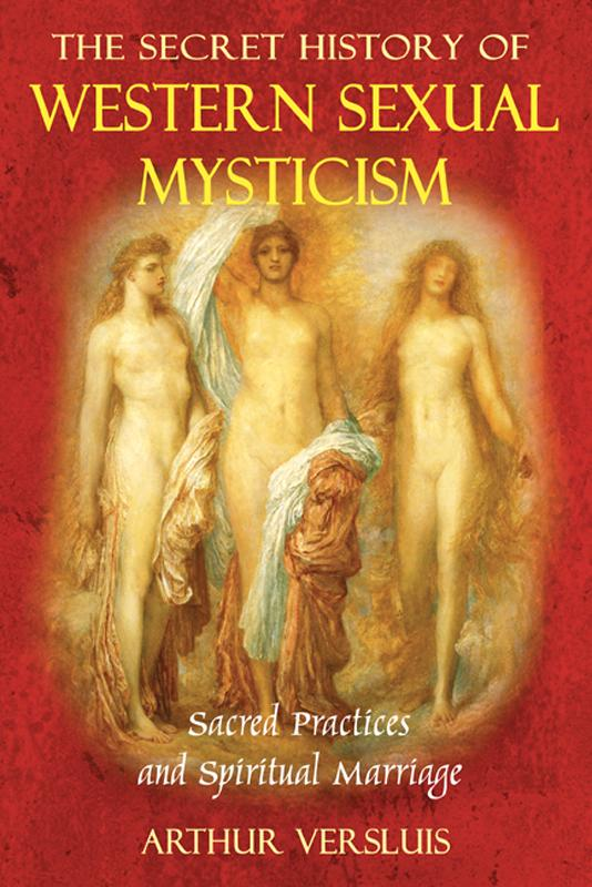 The Secret History of Western Sexual Mysticism: Sacred Practices and Spiritual Marriage EB9781594779862