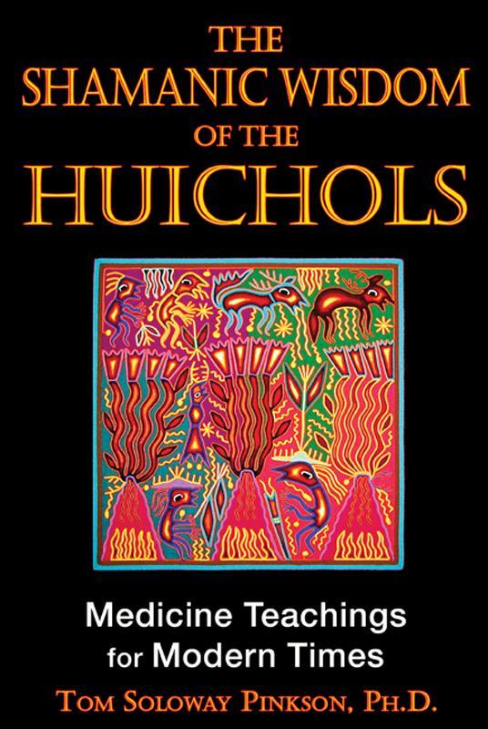 The Shamanic Wisdom of the Huichol: Medicine Teachings for Modern Times EB9781594779558