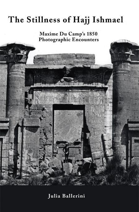 The Stillness of Hajj Ishmael: Maxime Du Camp's 1850 Photographic Encounters EB9781450203050