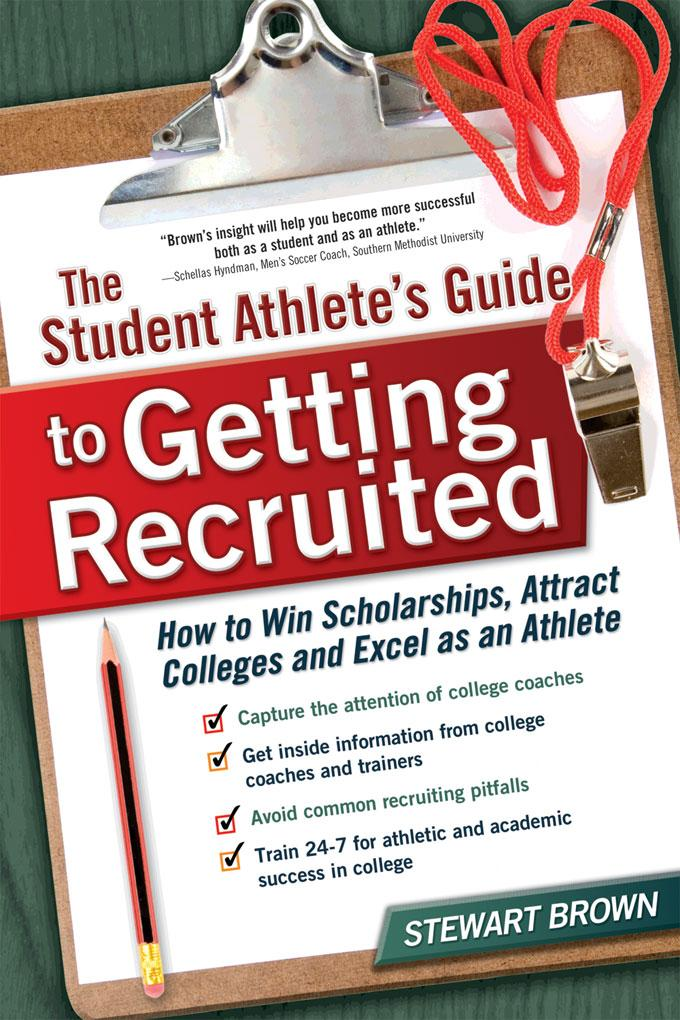 The Student Athlete's Guide to Getting Recruited: How to Win Scholarships, Attract Colleges and Excel as an Athlete EB9781932662825