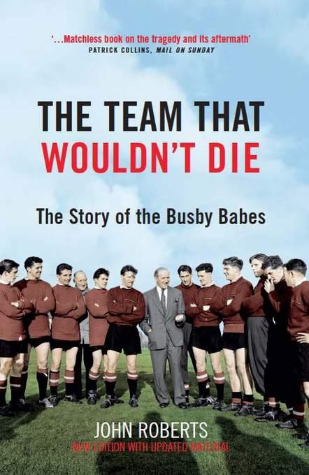 The Team That Wouldn't Die: The Story of the Busby Babes EB9781845138585