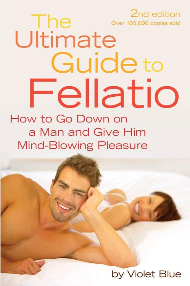 The Ultimate Guide to Fellatio: How to Go Down on a Man and Give Him Mind-Blowing Pleasure EB9781573445689