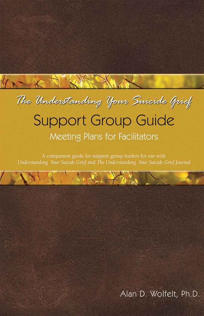 The Understanding Your Suicide Grief Support Group Guide: Meeting Plans for Facilitators EB9781617221293