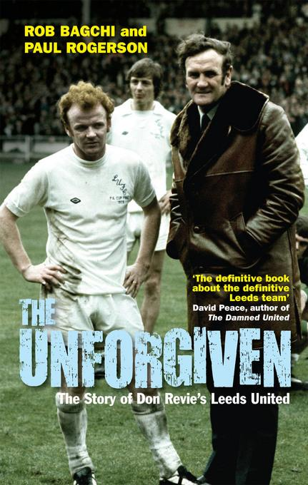 The Unforgiven: The Story of Don Revie's Leeds United EB9781845138073