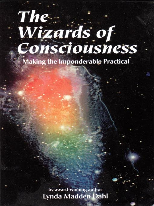 The Wizards of Consciousness: Making the Imponderable Practical EB9781889964126