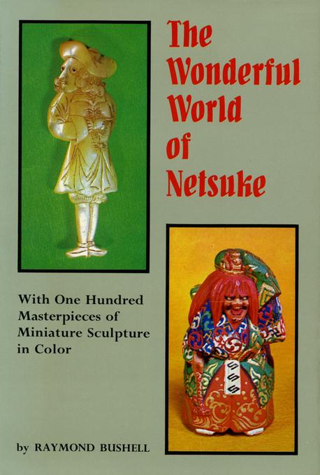 The Wonderful World of Netsuke: With One Hundred Masterpieces of Miniature Sculpture in Color EB9781462908745