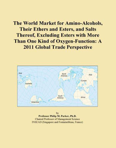 The World Market for Amino-Alcohols, Their Ethers and Esters, and Salts Thereof, Excluding Esters with More Than One Kind of Oxygen-Function: A 2011 G EB9781114711631