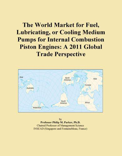 The World Market for Fuel, Lubricating, or Cooling Medium Pumps for Internal Combustion Piston Engines: A 2011 Global Trade Perspective EB9781114723993