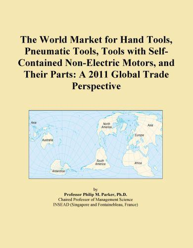 The World Market for Hand Tools, Pneumatic Tools, Tools with Self-Contained Non-Electric Motors, and Their Parts: A 2011 Global Trade Perspective EB9781114724501