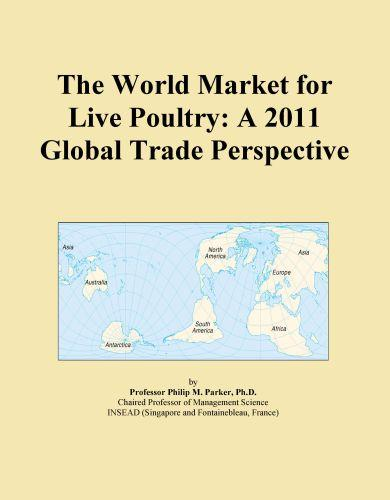 The World Market for Live Poultry: A 2011 Global Trade Perspective EB9781114704008