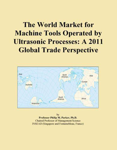 The World Market for Machine Tools Operated by Ultrasonic Processes: A 2011 Global Trade Perspective EB9781114723184