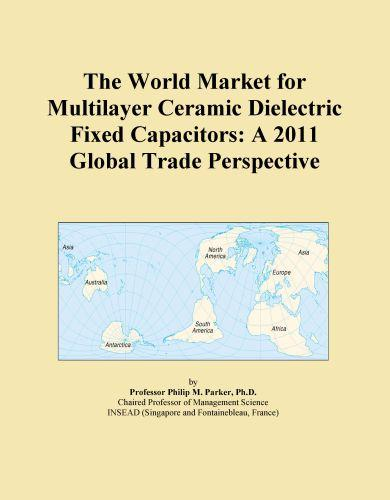 The World Market for Multilayer Ceramic Dielectric Fixed Capacitors: A 2011 Global Trade Perspective EB9781114726512