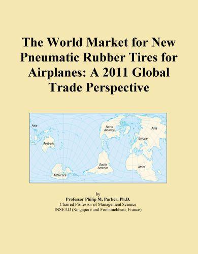 The World Market for New Pneumatic Rubber Tires for Airplanes: A 2011 Global Trade Perspective Icon Group International