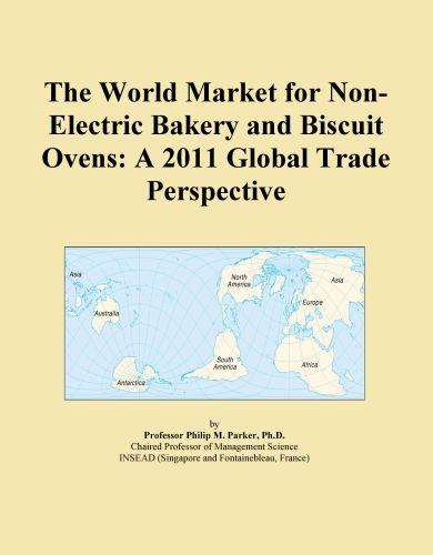 The World Market for Non-Electric Bakery and Biscuit Ovens: A 2011 Global Trade Perspective EB9781114723771