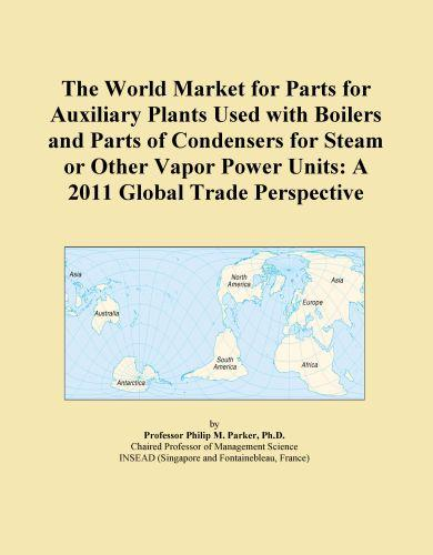 The World Market for Parts for Auxiliary Plants Used with Boilers and Parts of Condensers for Steam or Other Vapor Power Units: A 2011 Global Trade Pe EB9781114722200