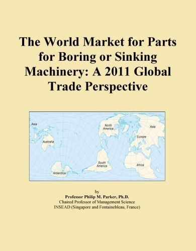 The World Market for Parts for Boring or Sinking Machinery: A 2011 Global Trade Perspective