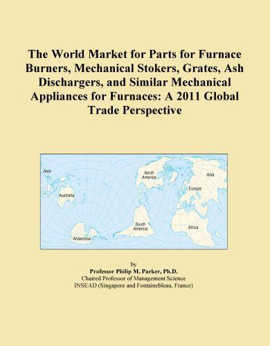 The World Market for Parts for Furnace Burners, Mechanical Stokers, Grates, Ash Dischargers, and Similar Mechanical Appliances for Furnaces: A 2011 Gl EB9781114723726