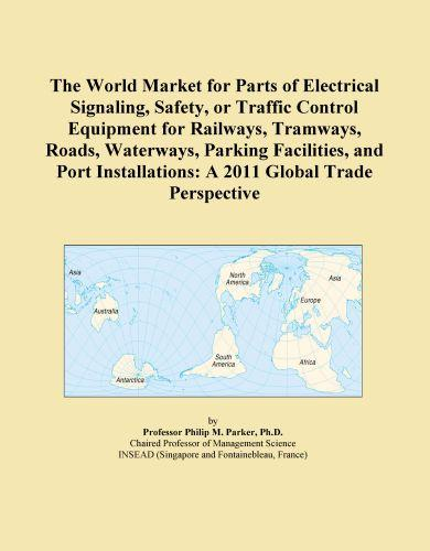 The World Market for Parts of Electrical Signaling, Safety, or Traffic Control Equipment for Railways, Tramways, Roads, Waterways, Parking Facilities, EB9781114726598