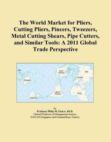 The World Market for Pliers, Cutting Pliers, Pincers, Tweezers, Metal Cutting Shears, Pipe Cutters, and Similar Tools: A 2011 Global Trade Perspective