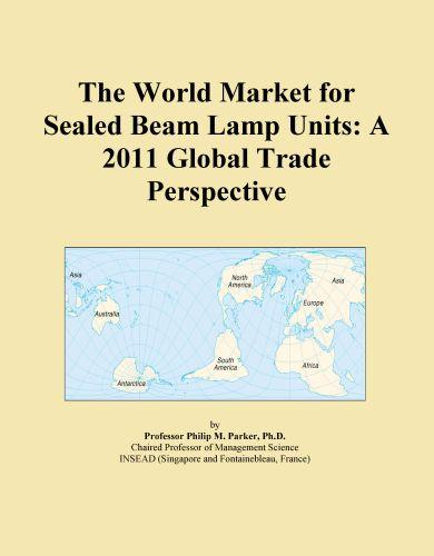 The World Market for Sealed Beam Lamp Units: A 2011 Global Trade Perspective EB9781114726352