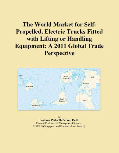 The World Market for Self-Propelled, Electric Trucks Fitted with Lifting or Handling Equipment: A 2011 Global Trade Perspective EB9781114724242