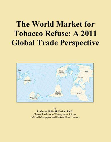 The World Market for Tobacco Refuse: A 2011 Global Trade Perspective EB9781114707467