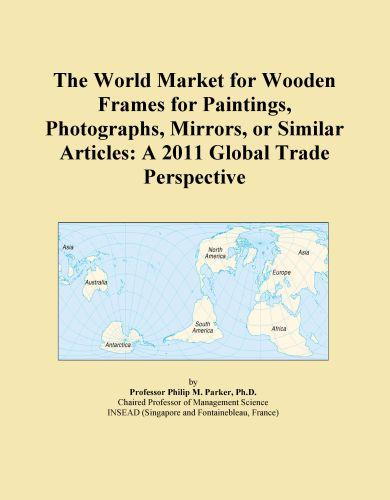 The World Market for Wooden Frames for Paintings, Photographs, Mirrors, or Similar Articles: A 2011 Global Trade Perspective EB9781114715820