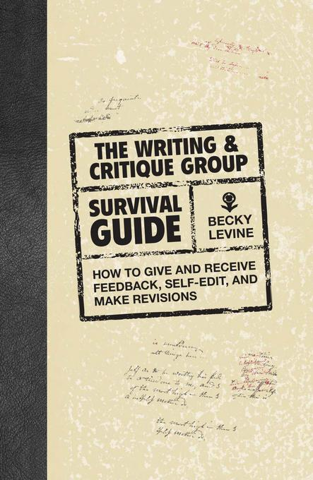The Writing & Critique Group Survival Guide: How to Make Revisions, Self-Edit, and Give and Receive Feedback EB9781599631547
