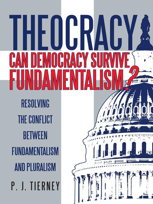 Theocracy: Can Democracy Survive Fundamentalism? Resolving the Conflict between Fundamentalism and Pluralism EB9781475929287
