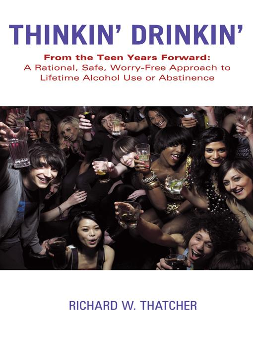 Thinkin' Drinkin': From the Teen Years Forward: A Rational, Safe, Worry-Free Approach to Lifetime Alcohol Use or Abstinence EB9781452542782