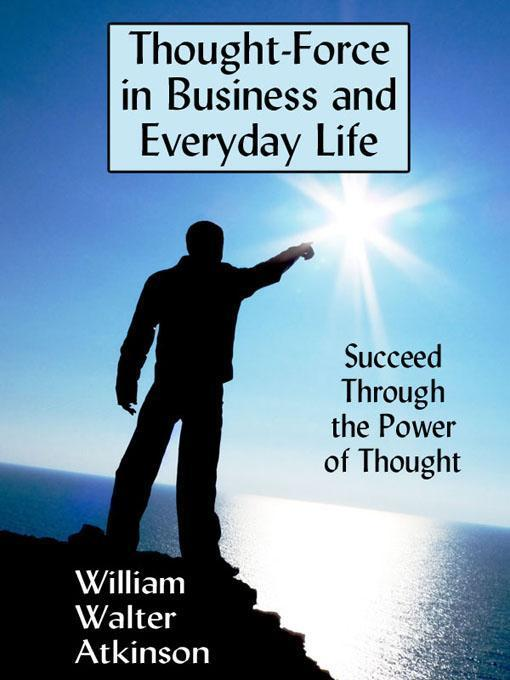 Thought-Force in Business and Everyday Life: Succeed Through the Power of Thought EB9781434439307
