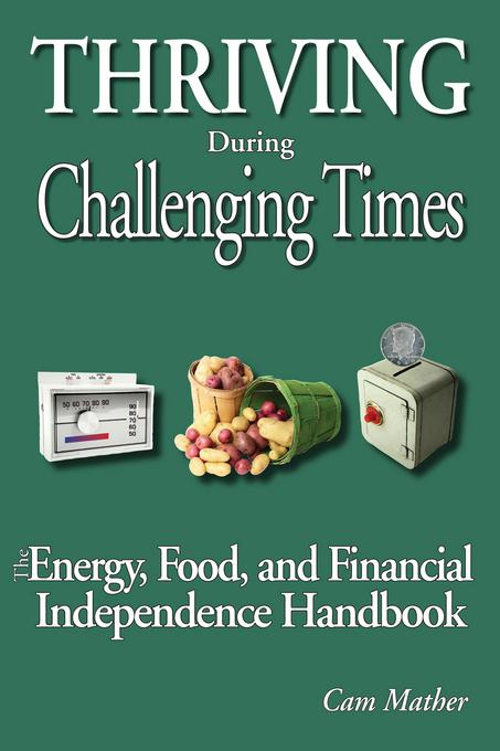 Thriving During Challenging Times: The Energy, Food and Financial Independence Handbook EB9781927408001