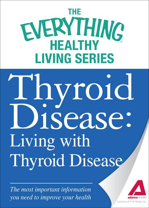 Thyroid Disease: Living with Thyroid Disease: The most important information you need to improve your health EB9781440543067