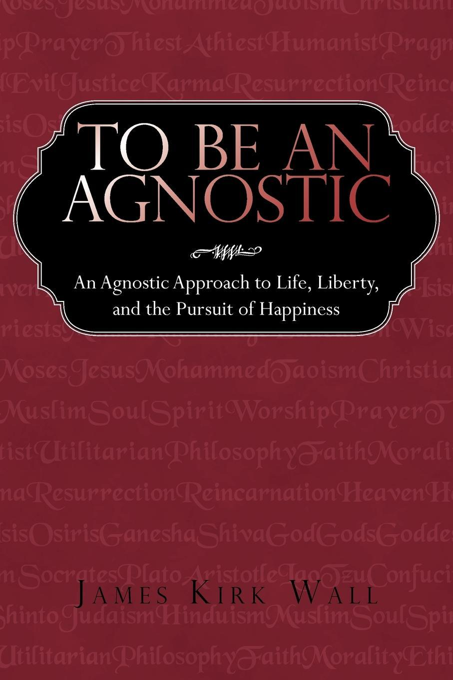 To Be an Agnostic: An Agnostic Approach to Life, Liberty, and the Pursuit of Happiness EB9781440166570