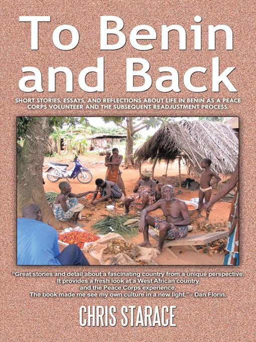 To Benin and Back: Short Stories, Essays, and Reflections About Life in Benin as a Peace Corps Volunteer and the Subsequent Readjustment Process. EB9781462046232