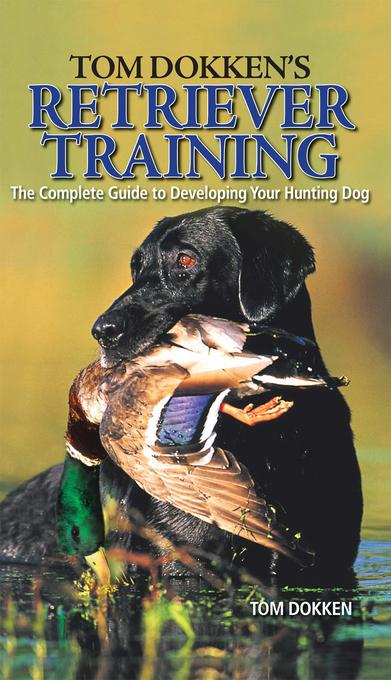 Tom Dokken's Retriever Training: The Complete Guide to Developing Your Hunting Dog EB9781440227158