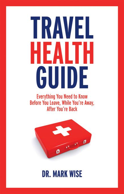Travel Health Guide: Everything You Need to Know Before You Leave, While You're Away, After You're Back EB9781770880030