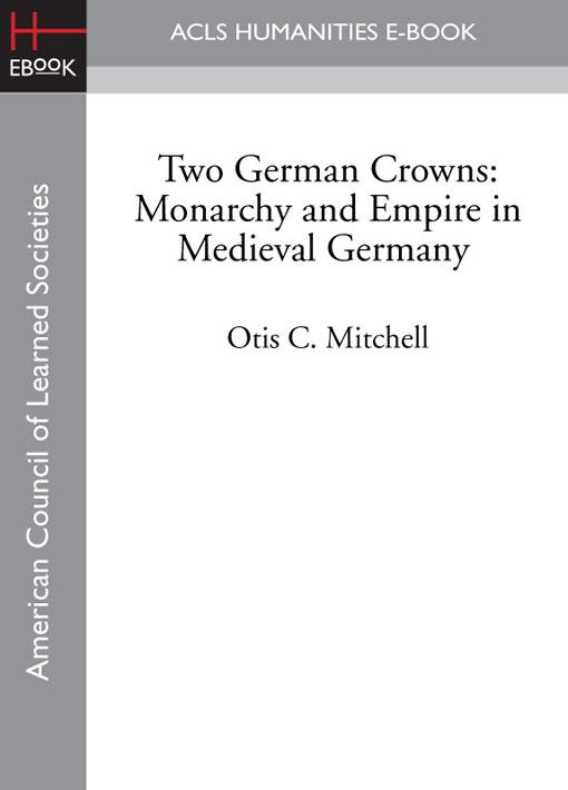 Two German Crowns: Monarchy and Empire in Medieval Germany EB9781597408806