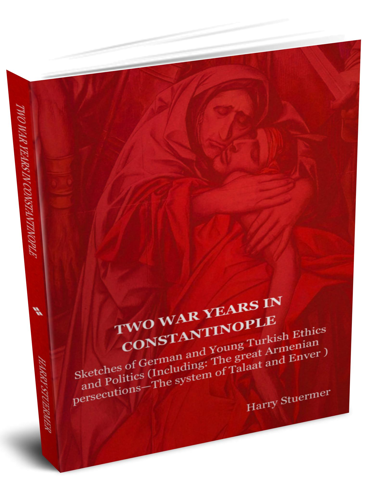 Two War Years in Constantinople: Sketches of German and Young Turkish Ethics and Politics (Including: The great Armenian persecutions-The system of Ta EB9781604445640