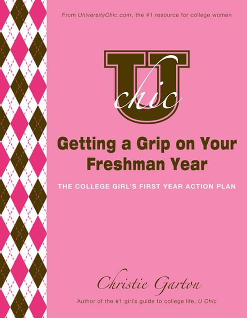 U Chic's Getting a Grip on Your Freshman Year: The College Girl's First Year Action Plan EB9781402263651
