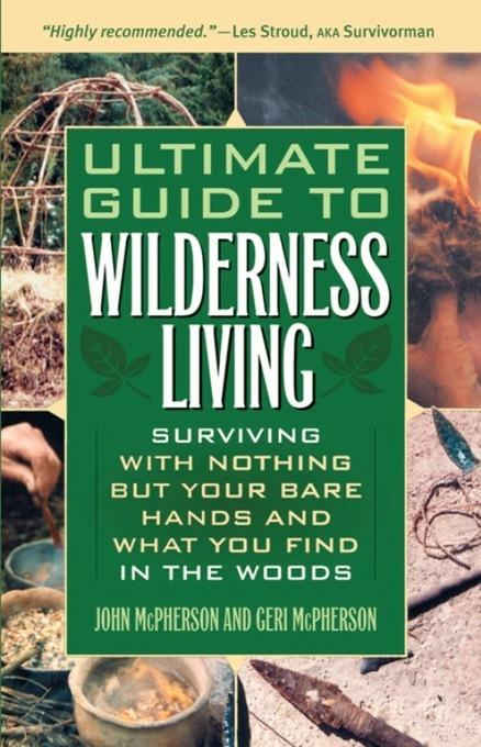 Ultimate Guide to Wilderness Living: Surviving with Nothing But Your Bare Hands and What You Find in the Woods EB9781569753583