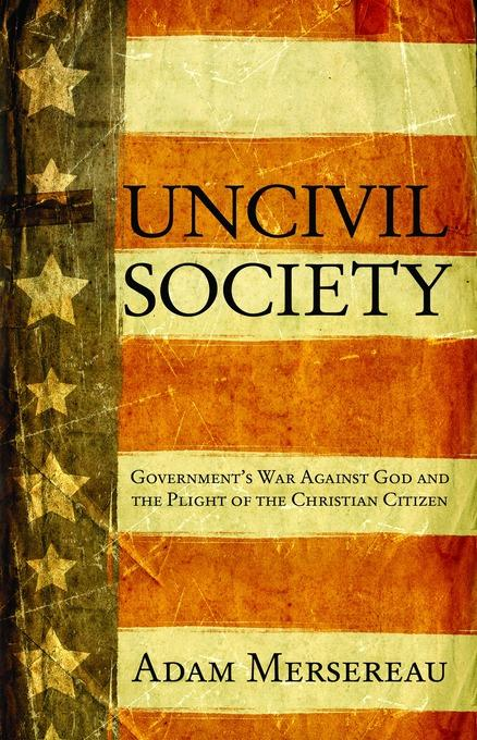Uncivil Society: Government's War Against God and the Plight of the Christian Citizen EB9781458797209