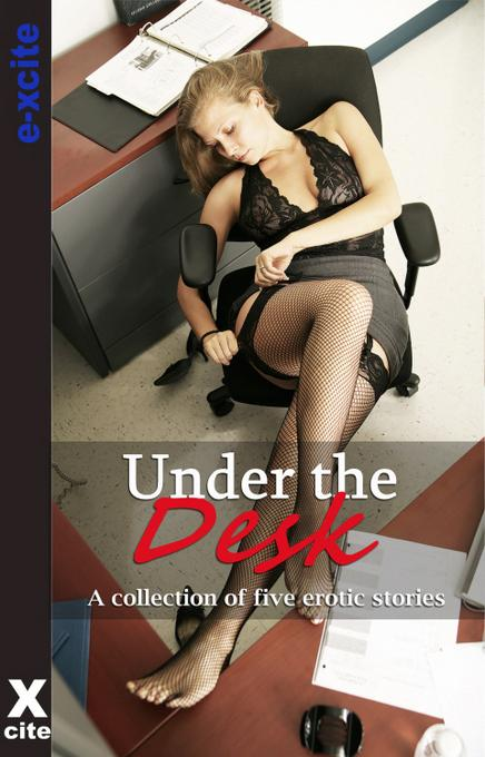 Under The Desk: A collection of five erotic stories EB9781908086464