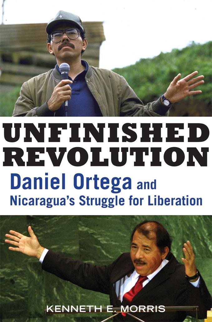 Unfinished Revolution: Daniel Ortega and Nicaragua's Struggle for Liberation EB9781569767542
