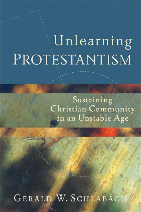 Unlearning Protestantism: Sustaining Christian Community in an Unstable Age EB9781441212634