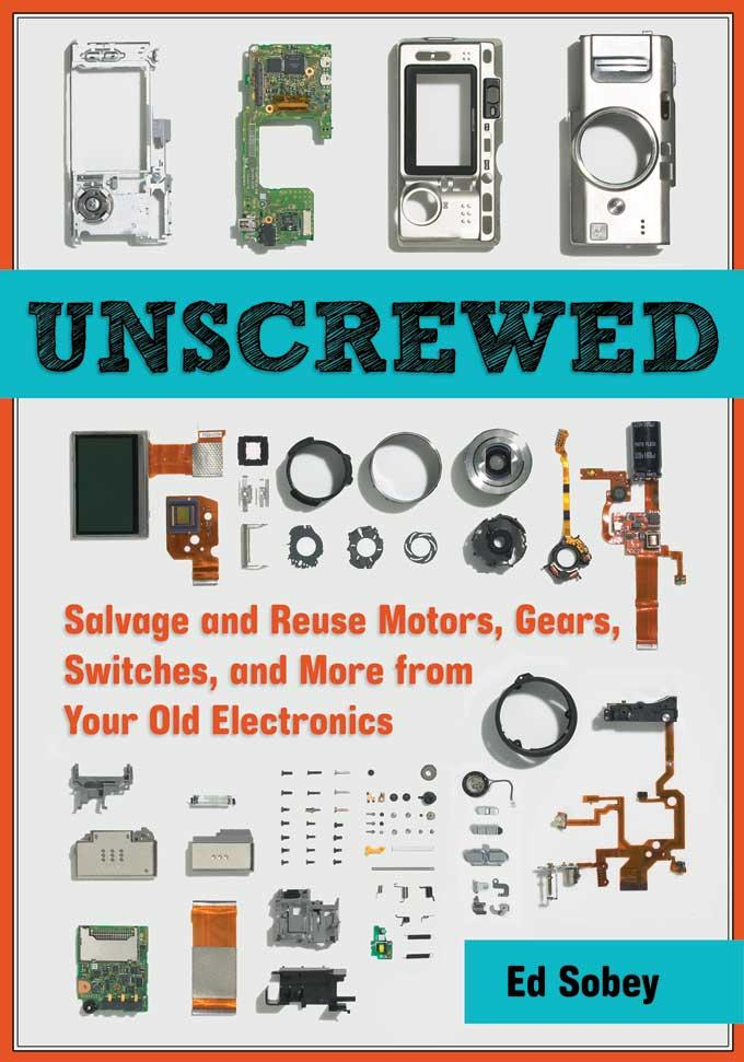 Unscrewed: Salvage and Reuse Motors, Gears, Switches, and More from Your Old Electronics EB9781569768921